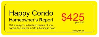 The 'Happy Condo Homeowner's Report. This repoert provides a comprehensive summary of your condo documents available in just 3 to 4 business days.